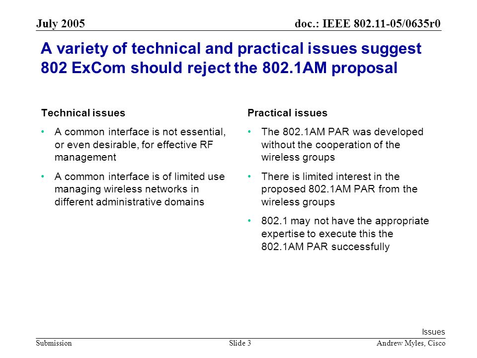 doc.: IEEE /0635r0 Submission July 2005 Andrew Myles, CiscoSlide 3 A variety of technical and practical issues suggest 802 ExCom should reject the 802.1AM proposal Technical issues A common interface is not essential, or even desirable, for effective RF management A common interface is of limited use managing wireless networks in different administrative domains Practical issues The 802.1AM PAR was developed without the cooperation of the wireless groups There is limited interest in the proposed 802.1AM PAR from the wireless groups may not have the appropriate expertise to execute this the 802.1AM PAR successfully Issues