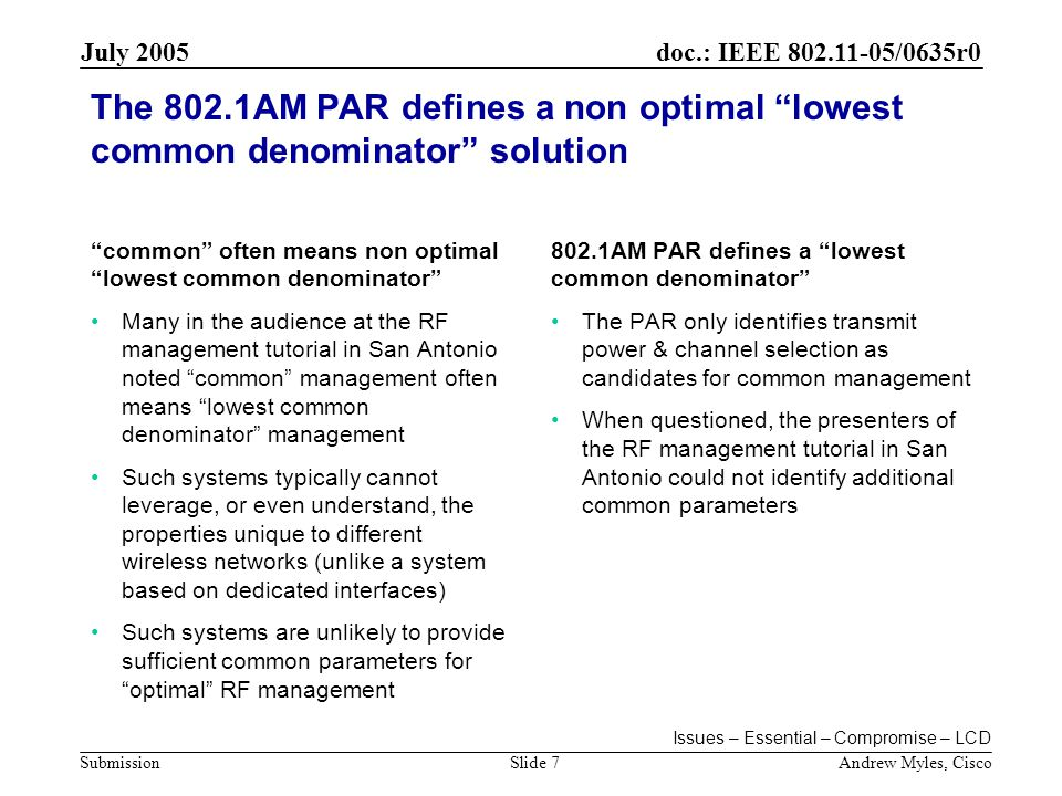 doc.: IEEE 802.11-05/0635r0 Submission July 2005 Andrew Myles, CiscoSlide 7 The 802.1AM PAR defines a non optimal lowest common denominator solution common often means non optimal lowest common denominator Many in the audience at the RF management tutorial in San Antonio noted common management often means lowest common denominator management Such systems typically cannot leverage, or even understand, the properties unique to different wireless networks (unlike a system based on dedicated interfaces) Such systems are unlikely to provide sufficient common parameters for optimal RF management 802.1AM PAR defines a lowest common denominator The PAR only identifies transmit power & channel selection as candidates for common management When questioned, the presenters of the RF management tutorial in San Antonio could not identify additional common parameters Issues – Essential – Compromise – LCD