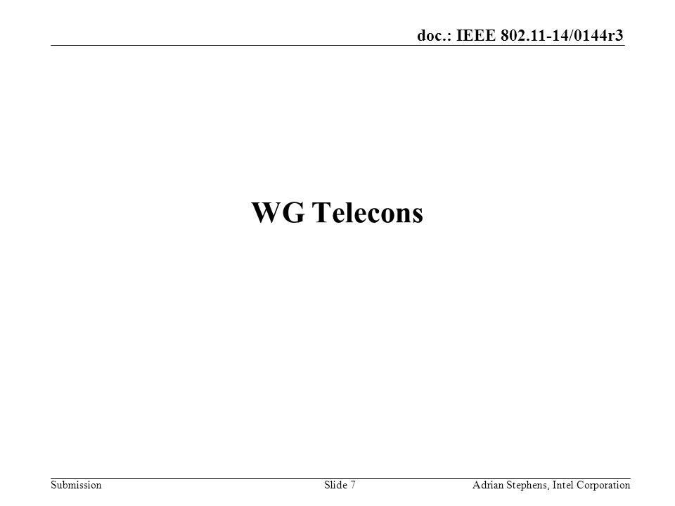 doc.: IEEE /0144r3 Submission WG Telecons Adrian Stephens, Intel CorporationSlide 7