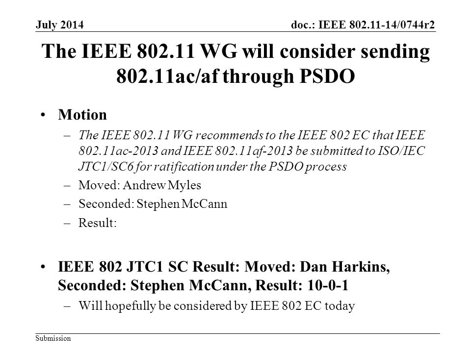 doc.: IEEE 802.11-14/0744r2 Submission The IEEE 802.11 WG will consider sending 802.11ac/af through PSDO Motion –The IEEE 802.11 WG recommends to the IEEE 802 EC that IEEE 802.11ac-2013 and IEEE 802.11af-2013 be submitted to ISO/IEC JTC1/SC6 for ratification under the PSDO process –Moved: Andrew Myles –Seconded: Stephen McCann –Result: IEEE 802 JTC1 SC Result: Moved: Dan Harkins, Seconded: Stephen McCann, Result: 10-0-1 –Will hopefully be considered by IEEE 802 EC today July 2014