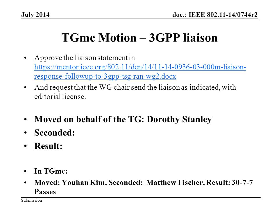 doc.: IEEE 802.11-14/0744r2 Submission July 2014 TGmc Motion – 3GPP liaison Approve the liaison statement in https://mentor.ieee.org/802.11/dcn/14/11-14-0936-03-000m-liaison- response-followup-to-3gpp-tsg-ran-wg2.docx https://mentor.ieee.org/802.11/dcn/14/11-14-0936-03-000m-liaison- response-followup-to-3gpp-tsg-ran-wg2.docx And request that the WG chair send the liaison as indicated, with editorial license.