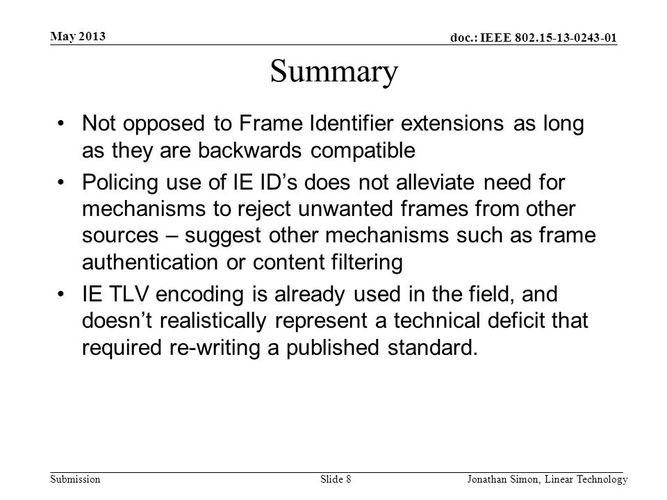 doc.: IEEE 802.15-13-0243-01 Submission Summary Not opposed to Frame Identifier extensions as long as they are backwards compatible Policing use of IE ID's does not alleviate need for mechanisms to reject unwanted frames from other sources – suggest other mechanisms such as frame authentication or content filtering IE TLV encoding is already used in the field, and doesn't realistically represent a technical deficit that required re-writing a published standard.