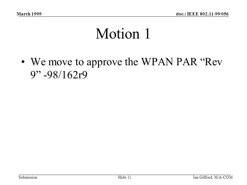 doc.: IEEE /056 Submission March 1999 Ian Gifford, M/A-COMSlide 11 Motion 1 We move to approve the WPAN PAR Rev 9 -98/162r9