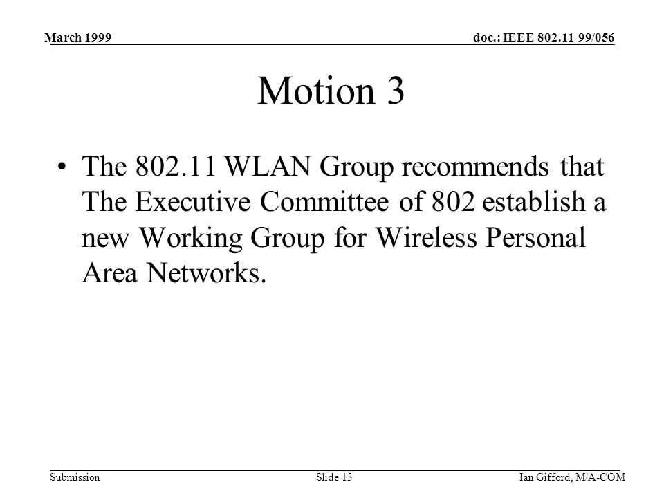 doc.: IEEE /056 Submission March 1999 Ian Gifford, M/A-COMSlide 13 Motion 3 The WLAN Group recommends that The Executive Committee of 802 establish a new Working Group for Wireless Personal Area Networks.