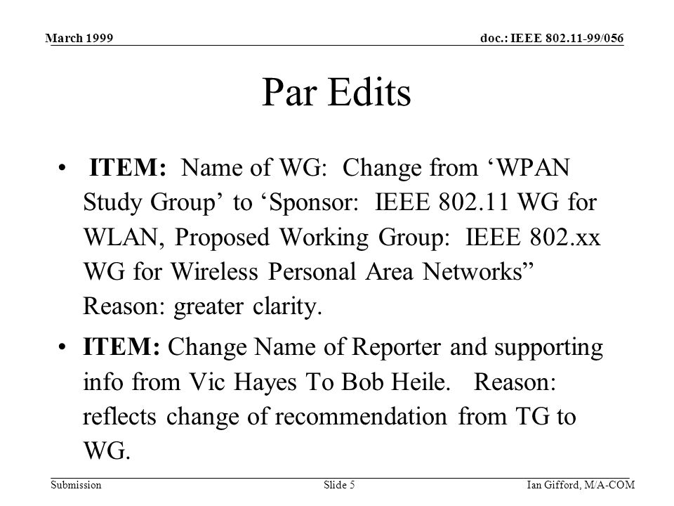 doc.: IEEE /056 Submission March 1999 Ian Gifford, M/A-COMSlide 5 Par Edits ITEM: Name of WG: Change from 'WPAN Study Group' to 'Sponsor: IEEE WG for WLAN, Proposed Working Group: IEEE 802.xx WG for Wireless Personal Area Networks Reason: greater clarity.