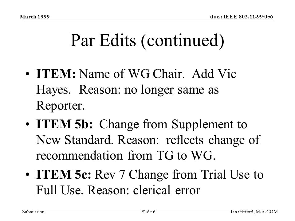 doc.: IEEE /056 Submission March 1999 Ian Gifford, M/A-COMSlide 6 Par Edits (continued) ITEM: Name of WG Chair.