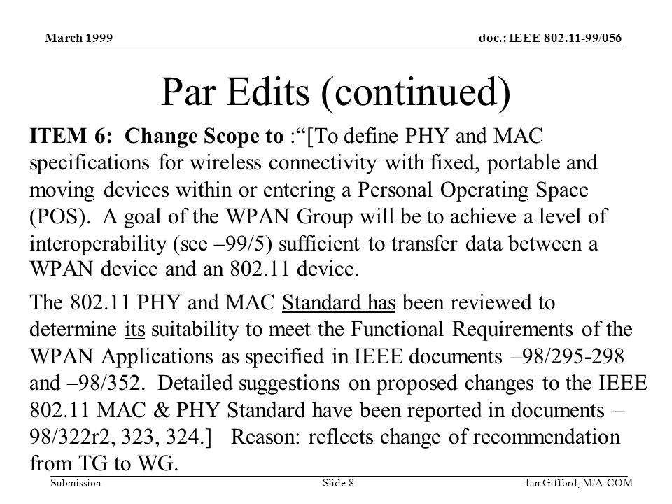 doc.: IEEE /056 Submission March 1999 Ian Gifford, M/A-COMSlide 8 Par Edits (continued) ITEM 6: Change Scope to : [To define PHY and MAC specifications for wireless connectivity with fixed, portable and moving devices within or entering a Personal Operating Space (POS).
