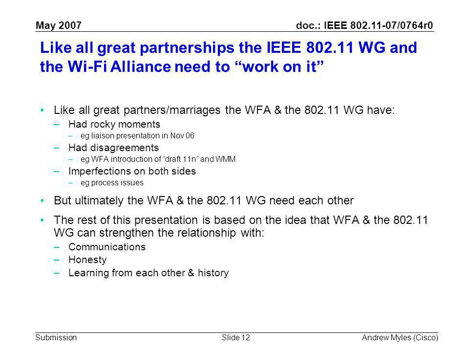 doc.: IEEE 802.11-07/0764r0 Submission May 2007 Andrew Myles (Cisco)Slide 12 Like all great partnerships the IEEE 802.11 WG and the Wi-Fi Alliance need to work on it Like all great partners/marriages the WFA & the 802.11 WG have: –Had rocky moments –eg liaison presentation in Nov 06 –Had disagreements –eg WFA introduction of draft 11n and WMM –Imperfections on both sides –eg process issues But ultimately the WFA & the 802.11 WG need each other The rest of this presentation is based on the idea that WFA & the 802.11 WG can strengthen the relationship with: –Communications –Honesty –Learning from each other & history
