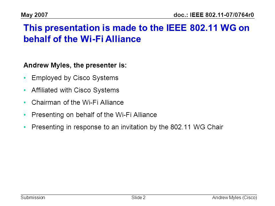 doc.: IEEE 802.11-07/0764r0 Submission May 2007 Andrew Myles (Cisco)Slide 2 This presentation is made to the IEEE 802.11 WG on behalf of the Wi-Fi Alliance Andrew Myles, the presenter is: Employed by Cisco Systems Affiliated with Cisco Systems Chairman of the Wi-Fi Alliance Presenting on behalf of the Wi-Fi Alliance Presenting in response to an invitation by the 802.11 WG Chair