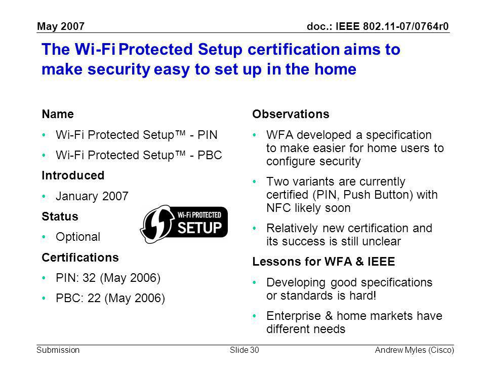 doc.: IEEE 802.11-07/0764r0 Submission May 2007 Andrew Myles (Cisco)Slide 30 The Wi-Fi Protected Setup certification aims to make security easy to set