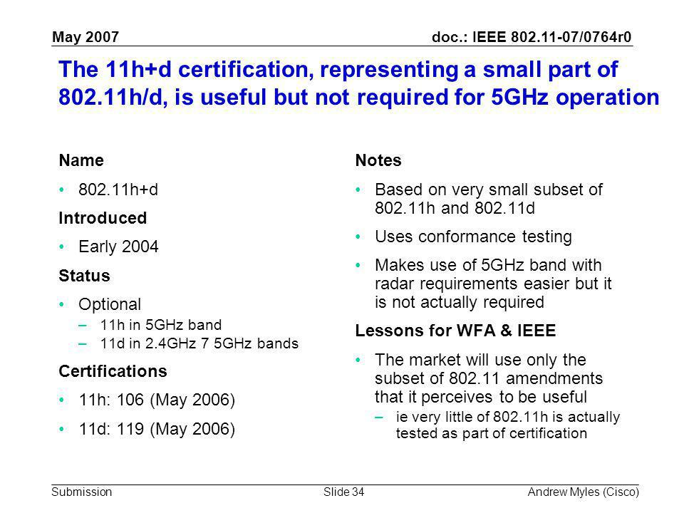 doc.: IEEE 802.11-07/0764r0 Submission May 2007 Andrew Myles (Cisco)Slide 34 The 11h+d certification, representing a small part of 802.11h/d, is useful but not required for 5GHz operation Name 802.11h+d Introduced Early 2004 Status Optional –11h in 5GHz band –11d in 2.4GHz 7 5GHz bands Certifications 11h: 106 (May 2006) 11d: 119 (May 2006) Notes Based on very small subset of 802.11h and 802.11d Uses conformance testing Makes use of 5GHz band with radar requirements easier but it is not actually required Lessons for WFA & IEEE The market will use only the subset of 802.11 amendments that it perceives to be useful –ie very little of 802.11h is actually tested as part of certification