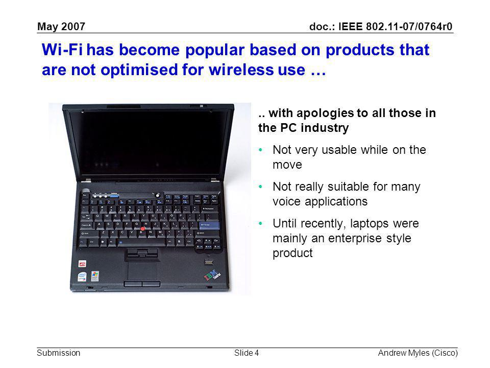 doc.: IEEE 802.11-07/0764r0 Submission May 2007 Andrew Myles (Cisco)Slide 4 Wi-Fi has become popular based on products that are not optimised for wireless use …..