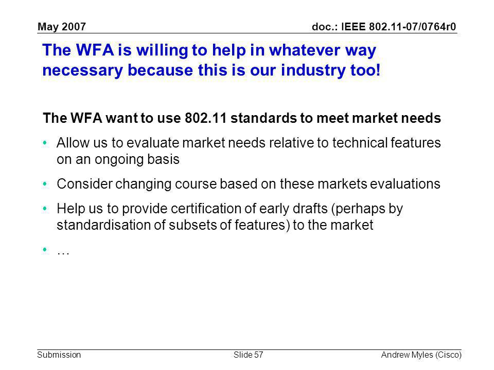 doc.: IEEE 802.11-07/0764r0 Submission May 2007 Andrew Myles (Cisco)Slide 57 The WFA is willing to help in whatever way necessary because this is our industry too.