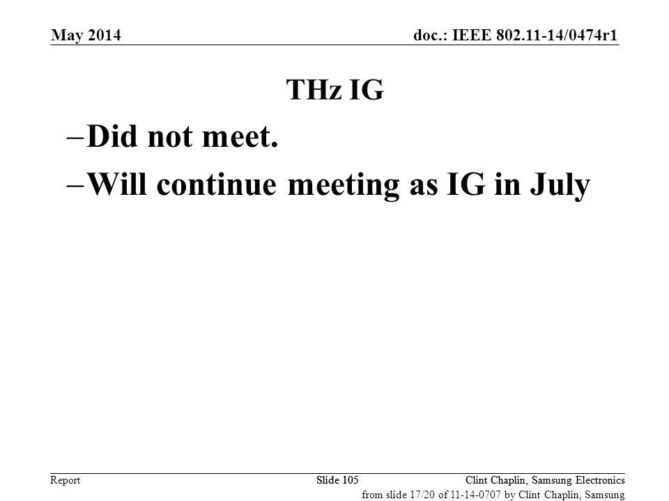 doc.: IEEE 802.11-14/0474r1 Report May 2014 Clint Chaplin, Samsung ElectronicsSlide 105 THz IG  Did not meet.