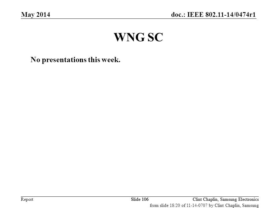 doc.: IEEE 802.11-14/0474r1 Report May 2014 Clint Chaplin, Samsung ElectronicsSlide 106 WNG SC No presentations this week.