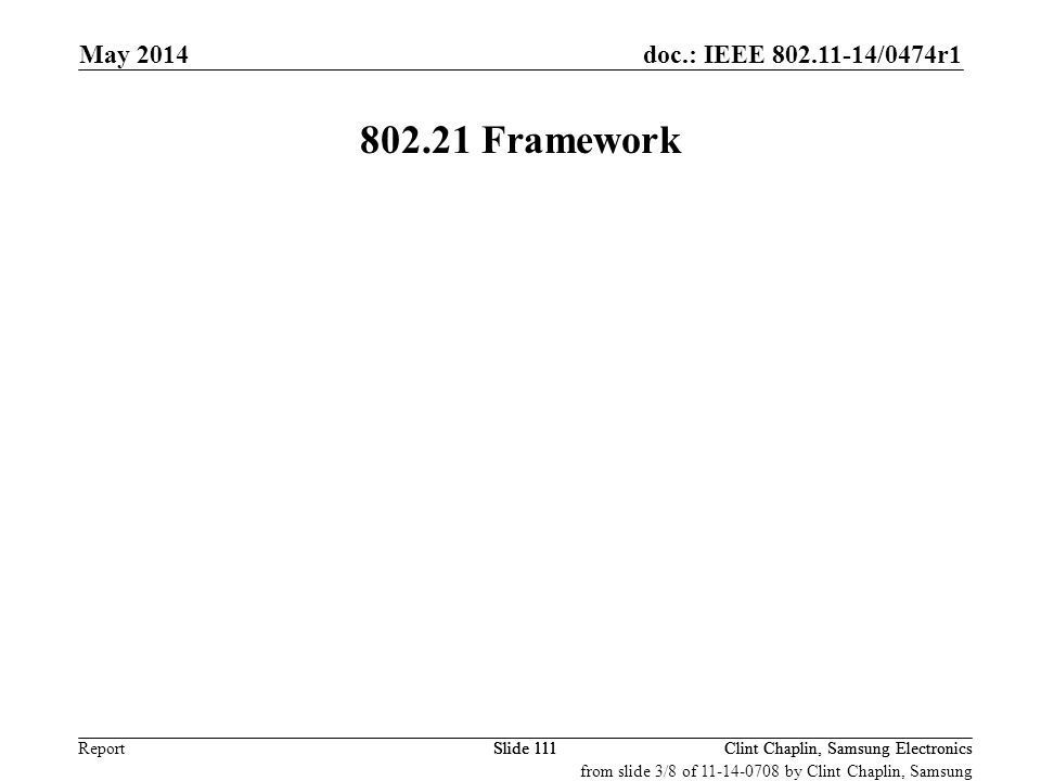 doc.: IEEE 802.11-14/0474r1 Report May 2014 Clint Chaplin, Samsung ElectronicsSlide 111 802.21 Framework Clint Chaplin, Samsung ElectronicsSlide 111 from slide 3/8 of 11-14-0708 by Clint Chaplin, Samsung