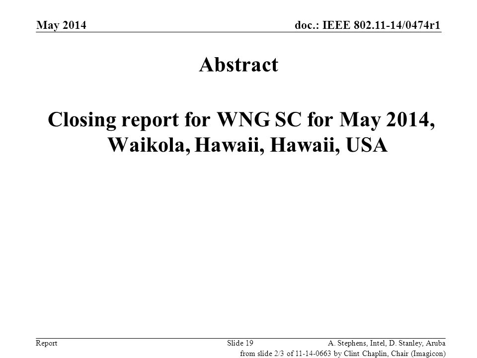 doc.: IEEE 802.11-14/0474r1 ReportA. Stephens, Intel, D. Stanley, ArubaSlide 19 Abstract Closing report for WNG SC for May 2014, Waikola, Hawaii, Hawa