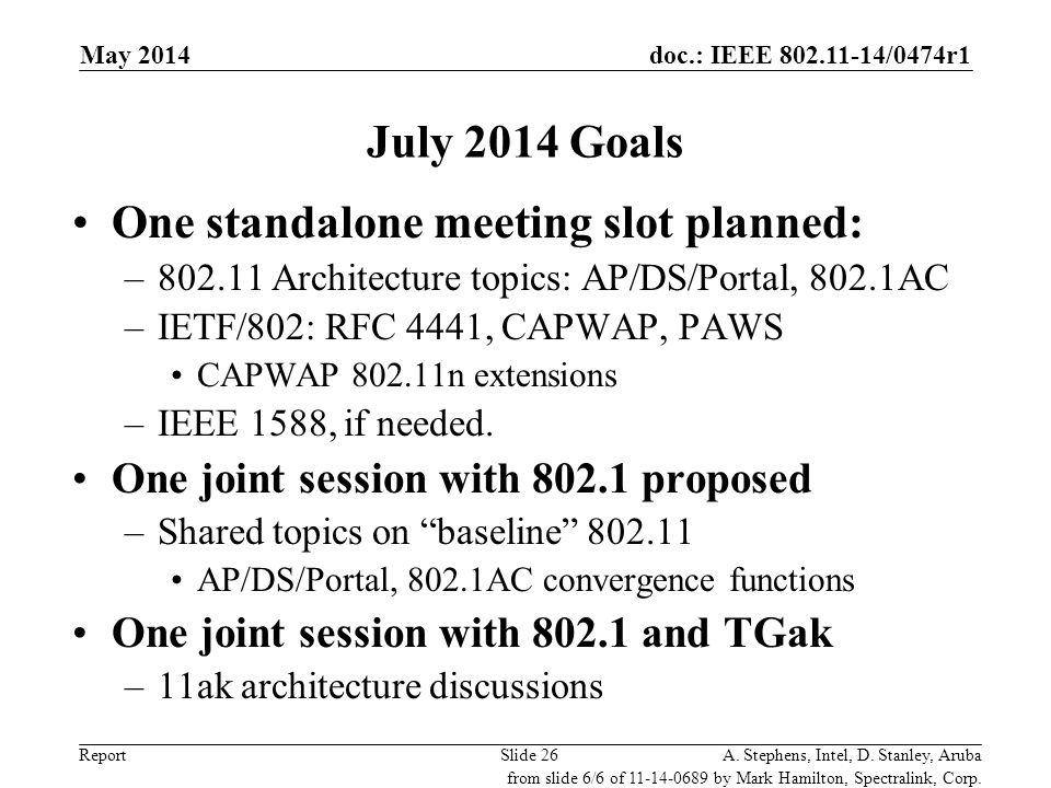 doc.: IEEE 802.11-14/0474r1 ReportA. Stephens, Intel, D. Stanley, ArubaSlide 26 July 2014 Goals One standalone meeting slot planned: –802.11 Architect