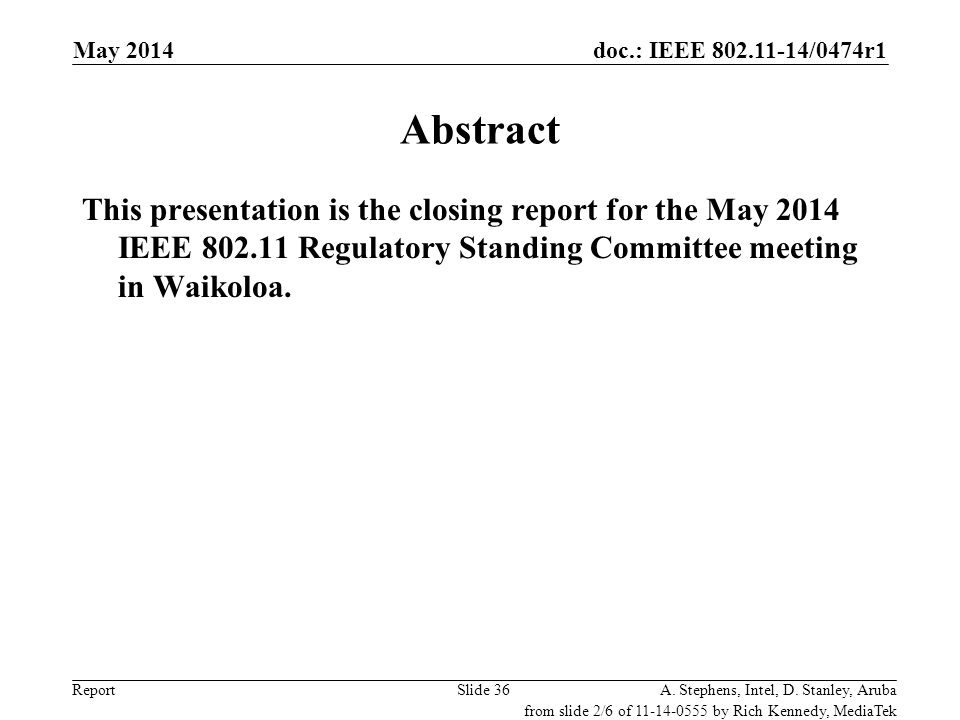 doc.: IEEE 802.11-14/0474r1 ReportA. Stephens, Intel, D. Stanley, ArubaSlide 36 Abstract This presentation is the closing report for the May 2014 IEEE