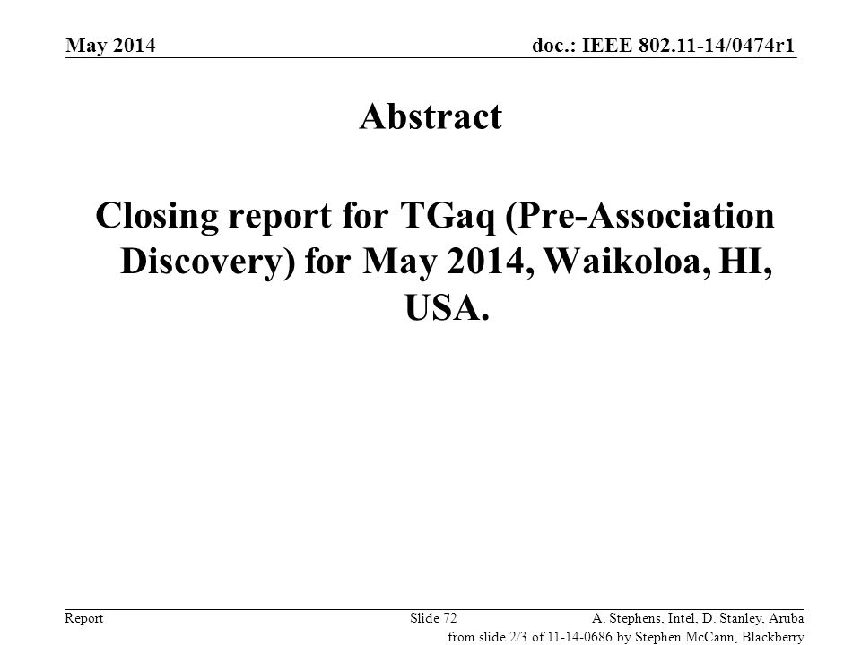 doc.: IEEE 802.11-14/0474r1 ReportA. Stephens, Intel, D. Stanley, ArubaSlide 72 Abstract Closing report for TGaq (Pre-Association Discovery) for May 2
