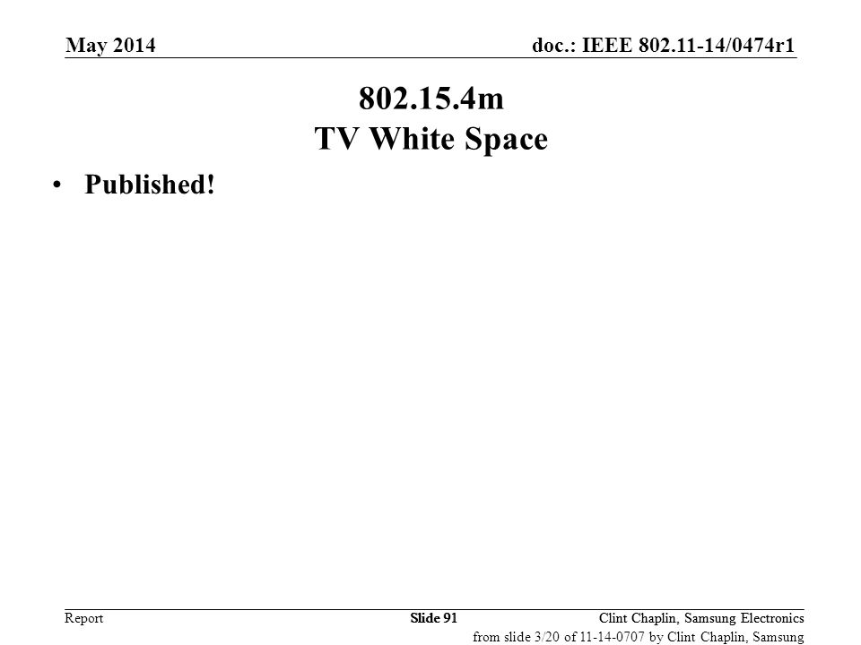 doc.: IEEE 802.11-14/0474r1 Report May 2014 Clint Chaplin, Samsung Electronics Slide 91 802.15.4m TV White Space Published! Clint Chaplin, Samsung Ele