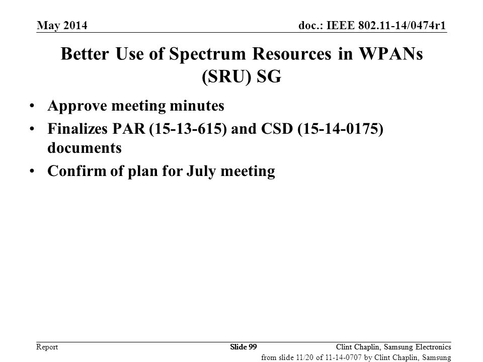 doc.: IEEE 802.11-14/0474r1 Report May 2014 Clint Chaplin, Samsung ElectronicsSlide 99 Better Use of Spectrum Resources in WPANs (SRU) SG Approve meet