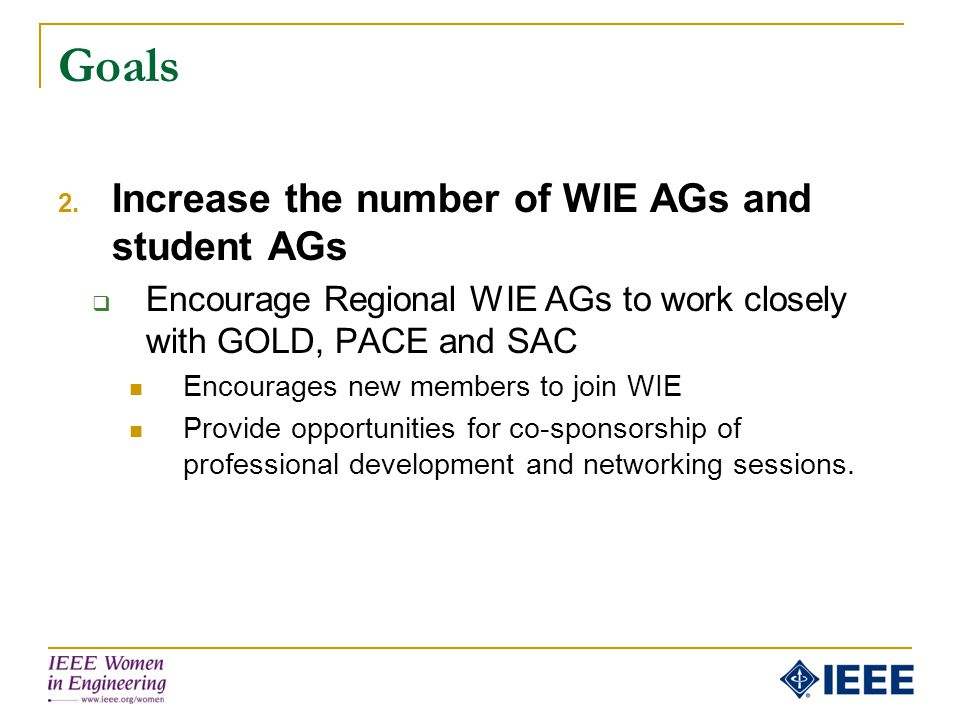 Goals 2. Increase the number of WIE AGs and student AGs  Encourage Regional WIE AGs to work closely with GOLD, PACE and SAC Encourages new members to
