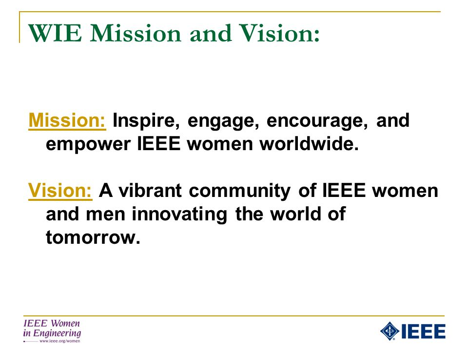 WIE Mission and Vision: Mission: Inspire, engage, encourage, and empower IEEE women worldwide. Vision: A vibrant community of IEEE women and men innov