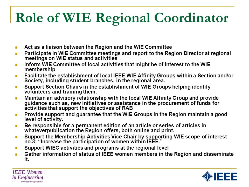Role of WIE Regional Coordinator Act as a liaison between the Region and the WIE Committee Participate in WIE Committee meetings and report to the Reg