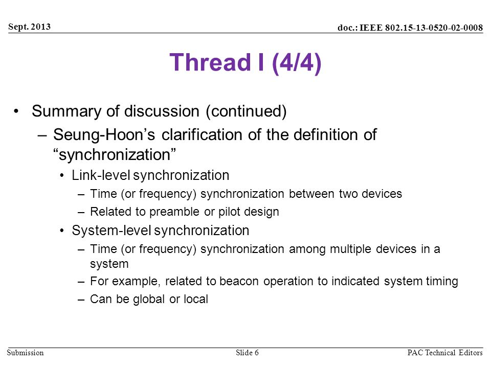 doc.: IEEE 802.15-13-0520-02-0008 Submission Thread I (4/4) Summary of discussion (continued) –Seung-Hoon's clarification of the definition of synchronization Link-level synchronization –Time (or frequency) synchronization between two devices –Related to preamble or pilot design System-level synchronization –Time (or frequency) synchronization among multiple devices in a system –For example, related to beacon operation to indicated system timing –Can be global or local Sept.