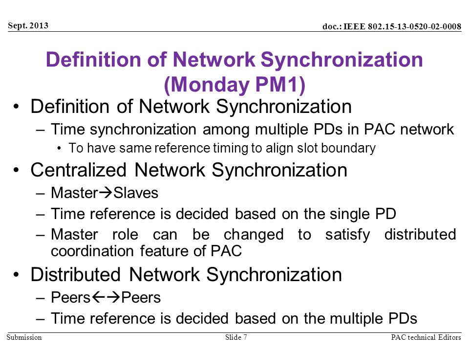 doc.: IEEE 802.15-13-0520-02-0008 Submission Definition of Network Synchronization (Monday PM1) Definition of Network Synchronization –Time synchronization among multiple PDs in PAC network To have same reference timing to align slot boundary Centralized Network Synchronization –Master  Slaves –Time reference is decided based on the single PD –Master role can be changed to satisfy distributed coordination feature of PAC Distributed Network Synchronization –Peers  Peers –Time reference is decided based on the multiple PDs Sept.