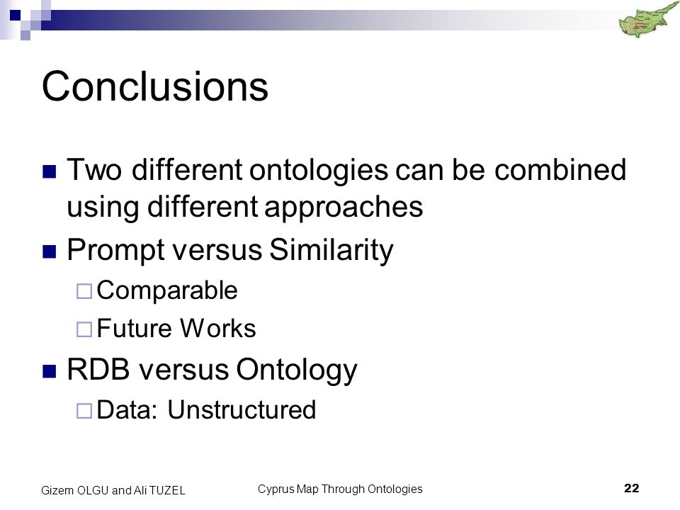 Cyprus Map Through Ontologies22 Gizem OLGU and Ali TUZEL Conclusions Two different ontologies can be combined using different approaches Prompt versus Similarity  Comparable  Future Works RDB versus Ontology  Data: Unstructured