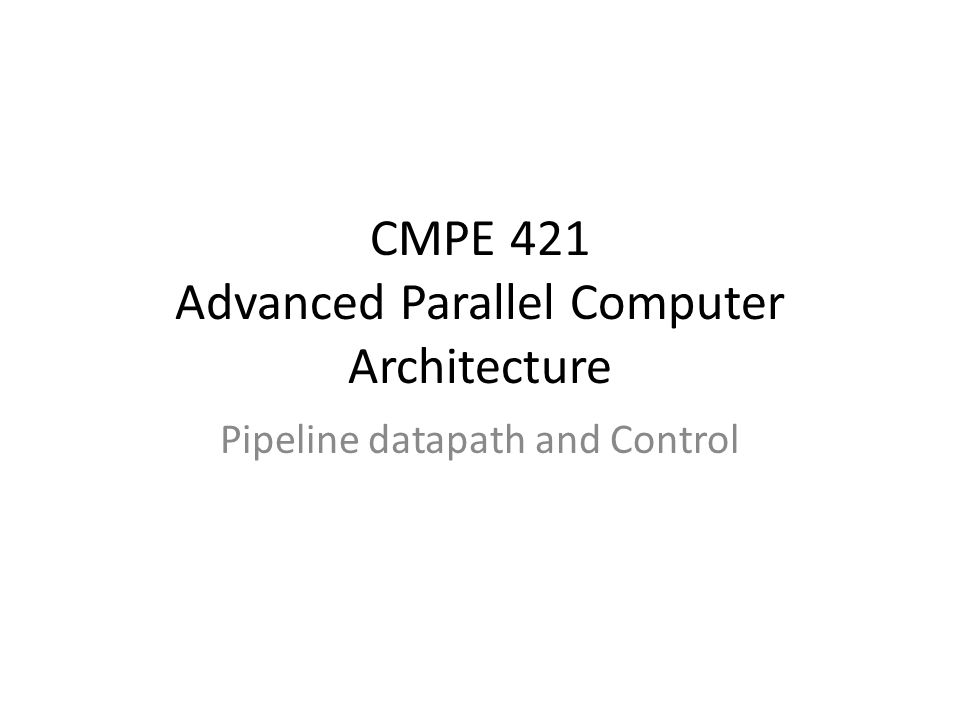 CMPE 421 Advanced Parallel Computer Architecture Pipeline datapath and Control