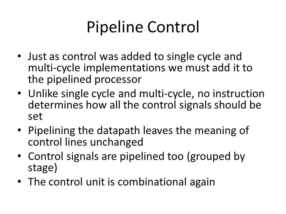Pipeline Control Just as control was added to single cycle and multi-cycle implementations we must add it to the pipelined processor Unlike single cycle and multi-cycle, no instruction determines how all the control signals should be set Pipelining the datapath leaves the meaning of control lines unchanged Control signals are pipelined too (grouped by stage) The control unit is combinational again