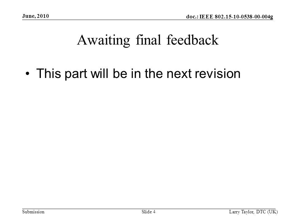 doc.: IEEE g Submission June, 2010 Larry Taylor, DTC (UK)Slide 4 Awaiting final feedback This part will be in the next revision