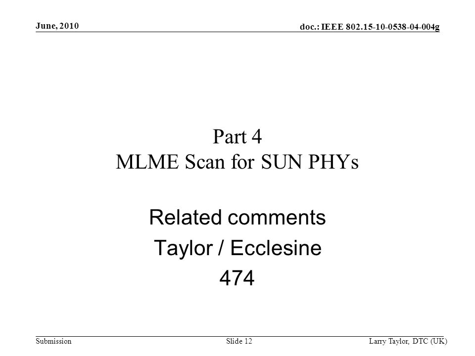 doc.: IEEE 802.15-10-0538-04-004g Submission June, 2010 Larry Taylor, DTC (UK)Slide 12 Part 4 MLME Scan for SUN PHYs Related comments Taylor / Ecclesi