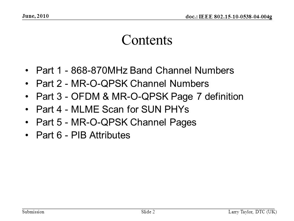 doc.: IEEE g Submission June, 2010 Larry Taylor, DTC (UK)Slide 2 Contents Part MHz Band Channel Numbers Part 2 - MR-O-QPSK Channel Numbers Part 3 - OFDM & MR-O-QPSK Page 7 definition Part 4 - MLME Scan for SUN PHYs Part 5 - MR-O-QPSK Channel Pages Part 6 - PIB Attributes