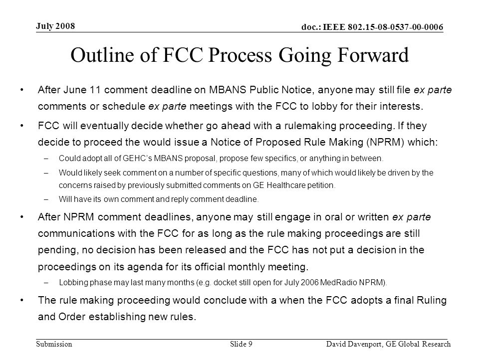 doc.: IEEE 802.15-08-0537-00-0006 Submission July 2008 David Davenport, GE Global ResearchSlide 9 Outline of FCC Process Going Forward After June 11 comment deadline on MBANS Public Notice, anyone may still file ex parte comments or schedule ex parte meetings with the FCC to lobby for their interests.