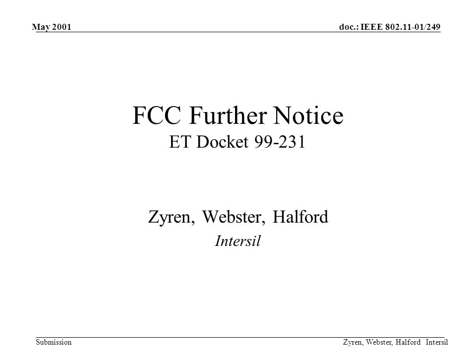 doc.: IEEE 802.11-01/249 Submission May 2001 Zyren, Webster, Halford Intersil Summary of Further Notice Proposed Rules: –Allow new digital transmission technologies –Eliminate DSSS processing gain requirement –Facilitate adaptive hopping for FHSS systems Interim Waiver for Wi-LAN –Must meet requirements of 15.247 a, b, c, and d.