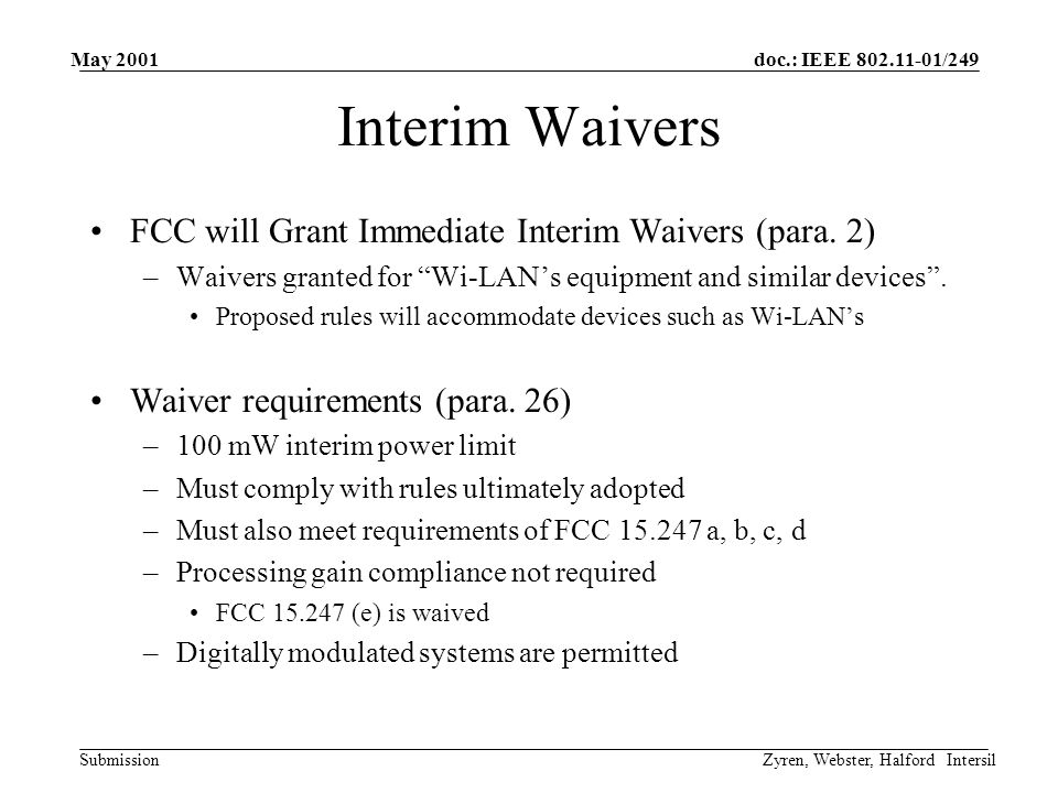 doc.: IEEE 802.11-01/249 Submission May 2001 Zyren, Webster, Halford Intersil Waiver Requirements FCC 15.247 a: –-6dB bandwidth >500 kHz FCC 15.247 b: –Interim Power Limit of 100 mW –Transmit antenna restrictions FCC 15.247 c: –Out-of-band limits (-20 dBc and restricted band limits) FCC 15.247 d: –PSD Limit >8 dBm / 3 kHz