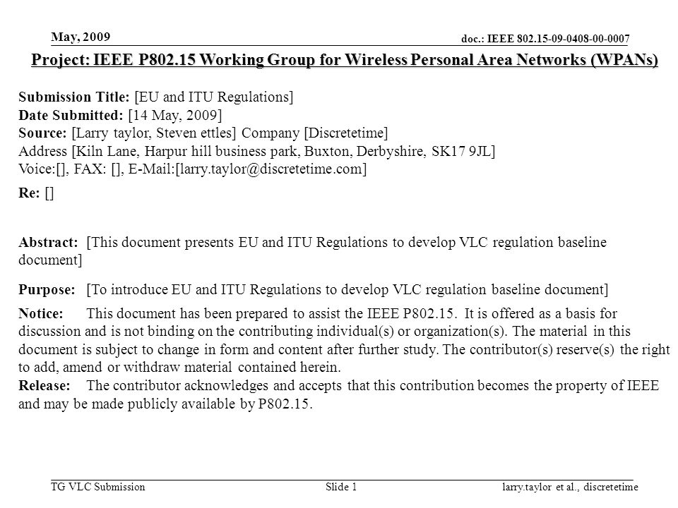 doc.: IEEE 802.15-09-0408-00-0007 TG VLC Submission May, 2009 larry.taylor et al., discretetimeSlide 1 Project: IEEE P802.15 Working Group for Wireless Personal Area Networks (WPANs) Submission Title: [EU and ITU Regulations] Date Submitted: [14 May, 2009] Source: [Larry taylor, Steven ettles] Company [Discretetime] Address [Kiln Lane, Harpur hill business park, Buxton, Derbyshire, SK17 9JL] Voice:[], FAX: [], E-Mail:[larry.taylor@discretetime.com] Re: [] Abstract:[This document presents EU and ITU Regulations to develop VLC regulation baseline document] Purpose:[To introduce EU and ITU Regulations to develop VLC regulation baseline document] Notice:This document has been prepared to assist the IEEE P802.15.