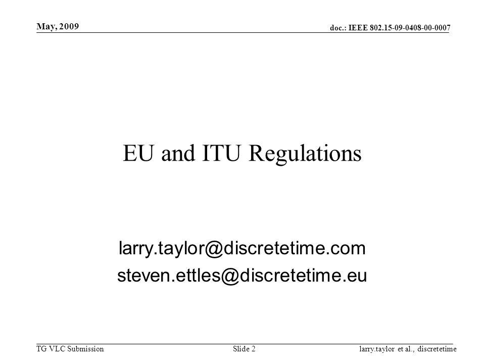 doc.: IEEE 802.15-09-0408-00-0007 TG VLC Submission May, 2009 larry.taylor et al., discretetimeSlide 3 Review of current European market access EU Regulations EU Legislation EU Standardisation ITU Resolution 955