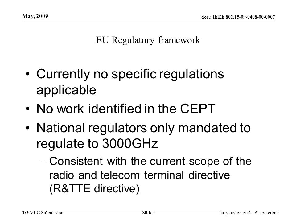 doc.: IEEE 802.15-09-0408-00-0007 TG VLC Submission May, 2009 larry.taylor et al., discretetimeSlide 4 EU Regulatory framework Currently no specific regulations applicable No work identified in the CEPT National regulators only mandated to regulate to 3000GHz –Consistent with the current scope of the radio and telecom terminal directive (R&TTE directive)