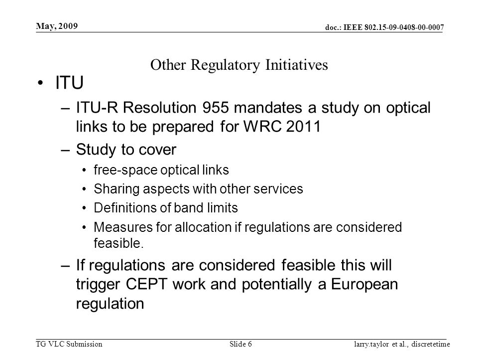 doc.: IEEE 802.15-09-0408-00-0007 TG VLC Submission May, 2009 larry.taylor et al., discretetimeSlide 6 Other Regulatory Initiatives ITU –ITU-R Resolution 955 mandates a study on optical links to be prepared for WRC 2011 –Study to cover free-space optical links Sharing aspects with other services Definitions of band limits Measures for allocation if regulations are considered feasible.
