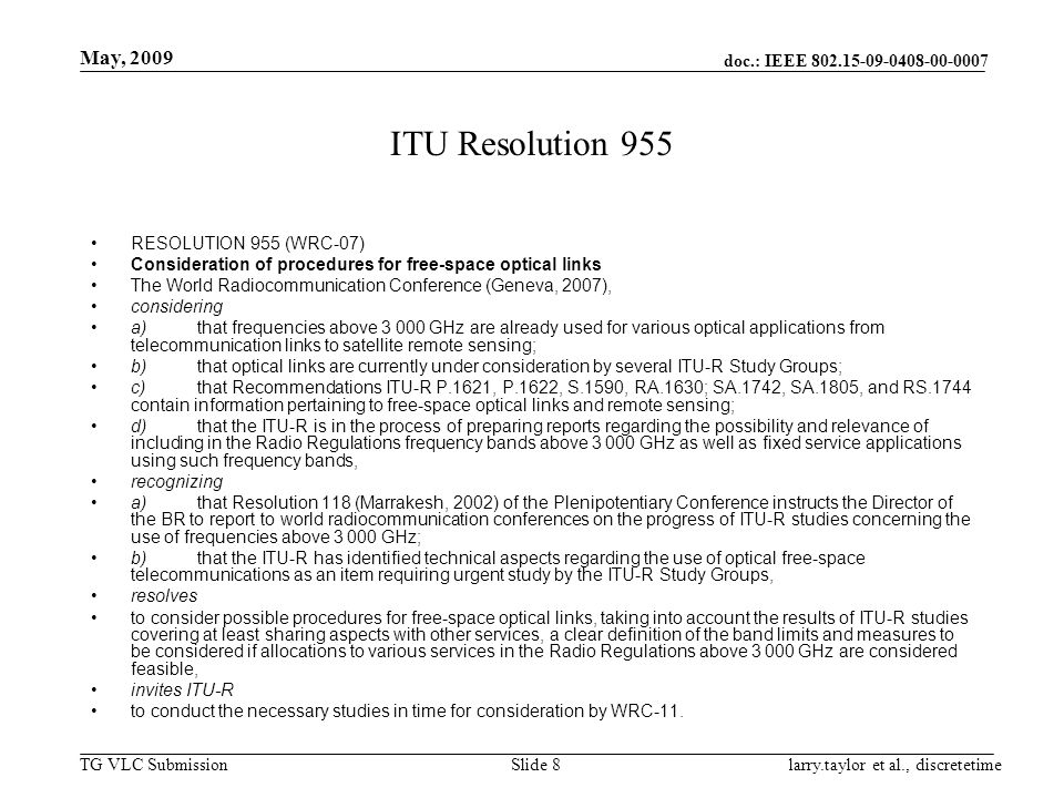 doc.: IEEE 802.15-09-0408-00-0007 TG VLC Submission May, 2009 larry.taylor et al., discretetimeSlide 8 ITU Resolution 955 RESOLUTION 955 (WRC ‑ 07) Consideration of procedures for free-space optical links The World Radiocommunication Conference (Geneva, 2007), considering a)that frequencies above 3 000 GHz are already used for various optical applications from telecommunication links to satellite remote sensing; b)that optical links are currently under consideration by several ITU ‑ R Study Groups; c)that Recommendations ITU ‑ R P.1621, P.1622, S.1590, RA.1630; SA.1742, SA.1805, and RS.1744 contain information pertaining to free-space optical links and remote sensing; d)that the ITU ‑ R is in the process of preparing reports regarding the possibility and relevance of including in the Radio Regulations frequency bands above 3 000 GHz as well as fixed service applications using such frequency bands, recognizing a)that Resolution 118 (Marrakesh, 2002) of the Plenipotentiary Conference instructs the Director of the BR to report to world radiocommunication conferences on the progress of ITU ‑ R studies concerning the use of frequencies above 3 000 GHz; b)that the ITU ‑ R has identified technical aspects regarding the use of optical free-space telecommunications as an item requiring urgent study by the ITU ‑ R Study Groups, resolves to consider possible procedures for free-space optical links, taking into account the results of ITU ‑ R studies covering at least sharing aspects with other services, a clear definition of the band limits and measures to be considered if allocations to various services in the Radio Regulations above 3 000 GHz are considered feasible, invites ITU ‑ R to conduct the necessary studies in time for consideration by WRC ‑ 11.