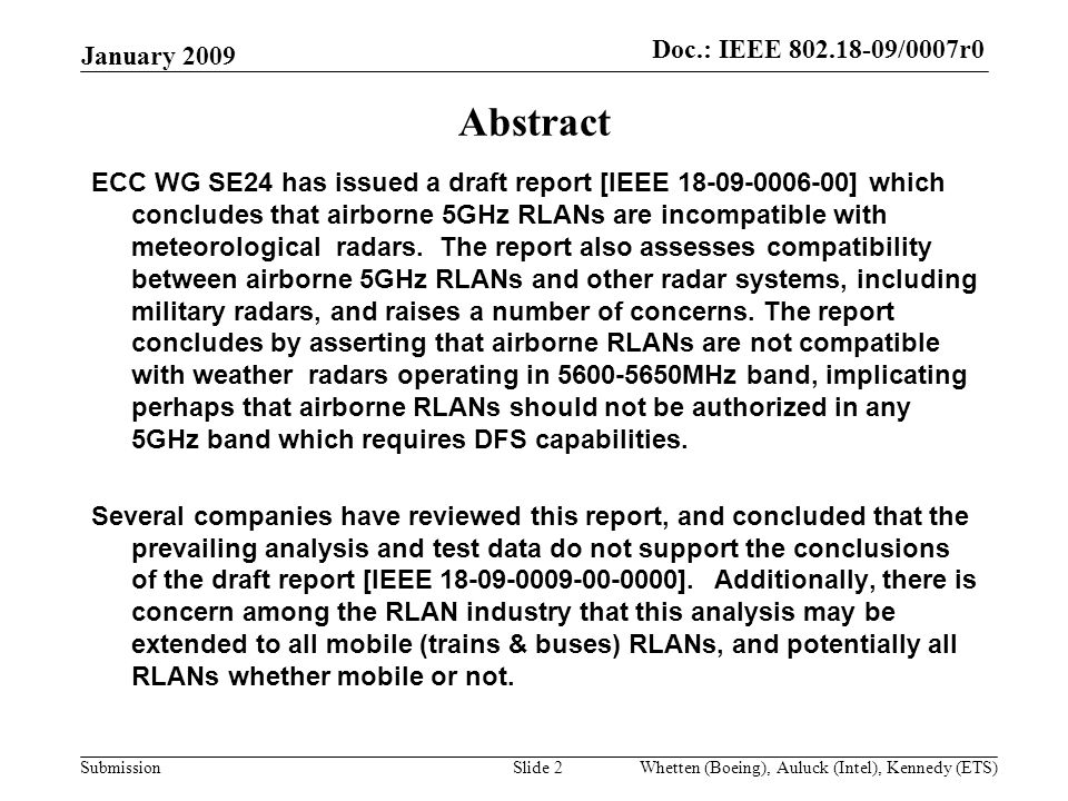 Doc.:IEEE /0007r0 Submission Doc.: IEEE /0007r0 January 2009 Whetten (Boeing), Auluck (Intel), Kennedy (ETS)Slide 2 Abstract ECC WG SE24 has issued a draft report [IEEE ] which concludes that airborne 5GHz RLANs are incompatible with meteorological radars.