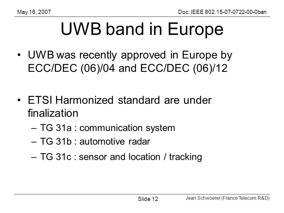 May 16, 2007Doc: IEEE ban Jean Schwoerer (France Telecom R&D) Slide12 UWB band in Europe UWB was recently approved in Europe by ECC/DEC (06)/04 and ECC/DEC (06)/12 ETSI Harmonized standard are under finalization –TG 31a : communication system –TG 31b : automotive radar –TG 31c : sensor and location / tracking