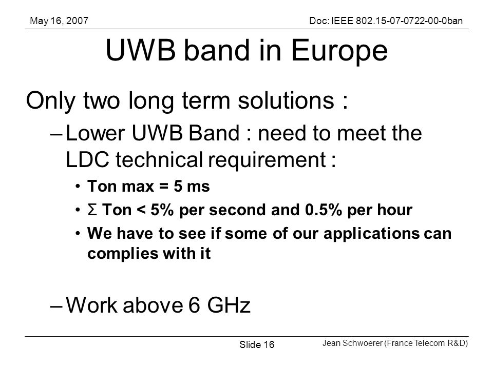 May 16, 2007Doc: IEEE ban Jean Schwoerer (France Telecom R&D) Slide16 UWB band in Europe Only two long term solutions : –Lower UWB Band : need to meet the LDC technical requirement : Ton max = 5 ms Σ Ton < 5% per second and 0.5% per hour We have to see if some of our applications can complies with it –Work above 6 GHz