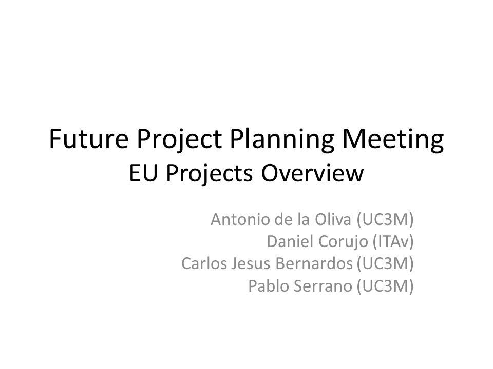 Future Project Planning Meeting EU Projects Overview Antonio de la Oliva (UC3M) Daniel Corujo (ITAv) Carlos Jesus Bernardos (UC3M) Pablo Serrano (UC3M)