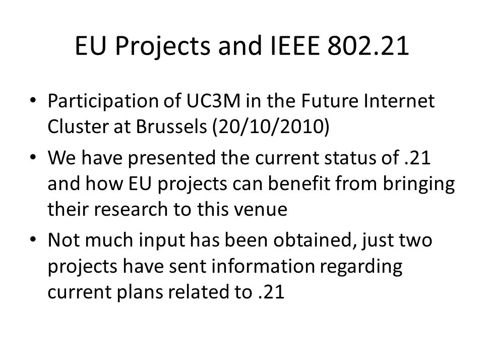 EU Projects and IEEE 802.21 Participation of UC3M in the Future Internet Cluster at Brussels (20/10/2010) We have presented the current status of.21 and how EU projects can benefit from bringing their research to this venue Not much input has been obtained, just two projects have sent information regarding current plans related to.21